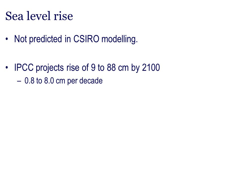 Sea level rise Not predicted in CSIRO modelling. IPCC projects rise of 9 to 88 cm by 2100 –0.8 to 8.0 cm per decade