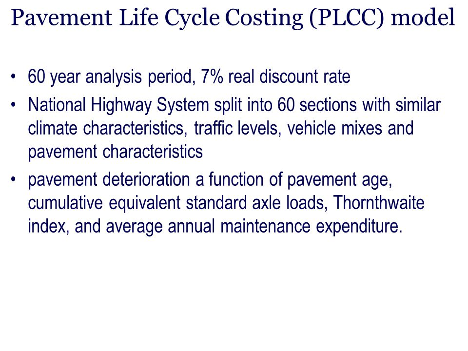 Pavement Life Cycle Costing (PLCC) model 60 year analysis period, 7% real discount rate National Highway System split into 60 sections with similar cl