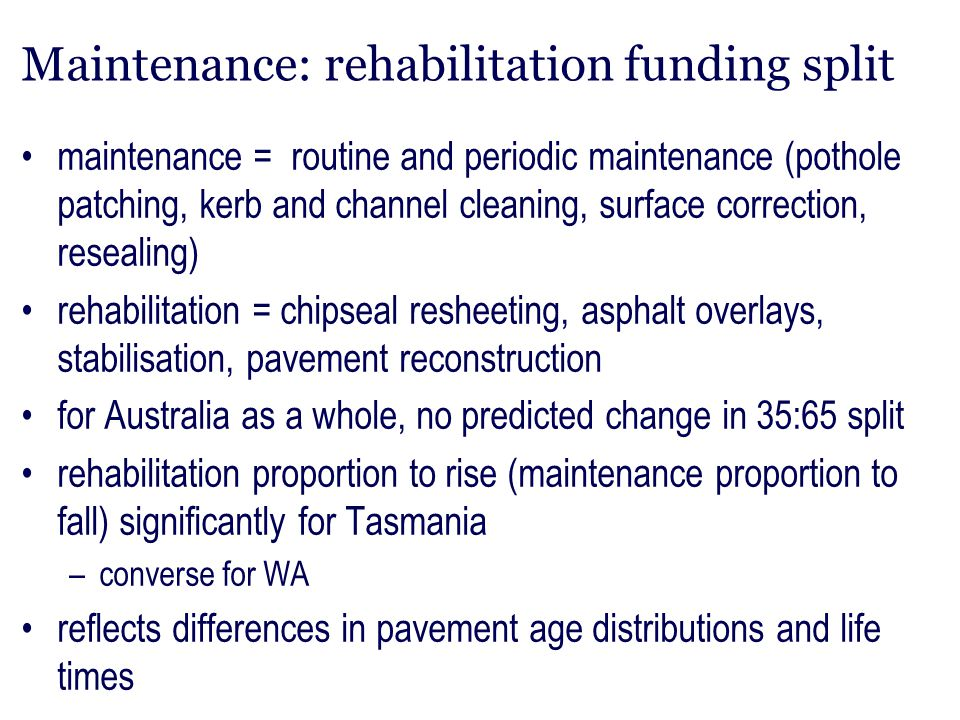 Maintenance: rehabilitation funding split maintenance = routine and periodic maintenance (pothole patching, kerb and channel cleaning, surface correct