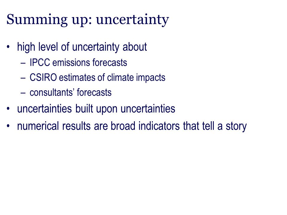 Summing up: uncertainty high level of uncertainty about –IPCC emissions forecasts –CSIRO estimates of climate impacts –consultants' forecasts uncertai