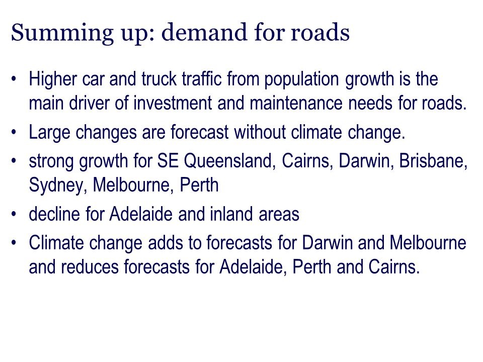 Summing up: demand for roads Higher car and truck traffic from population growth is the main driver of investment and maintenance needs for roads. Lar