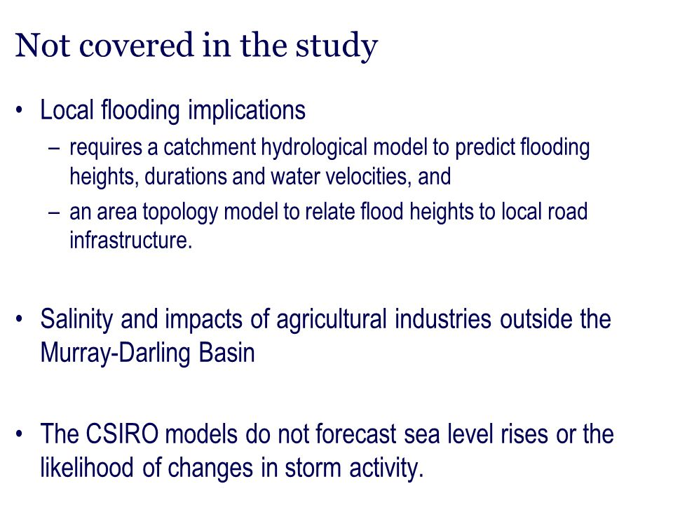Not covered in the study Local flooding implications –requires a catchment hydrological model to predict flooding heights, durations and water velocit
