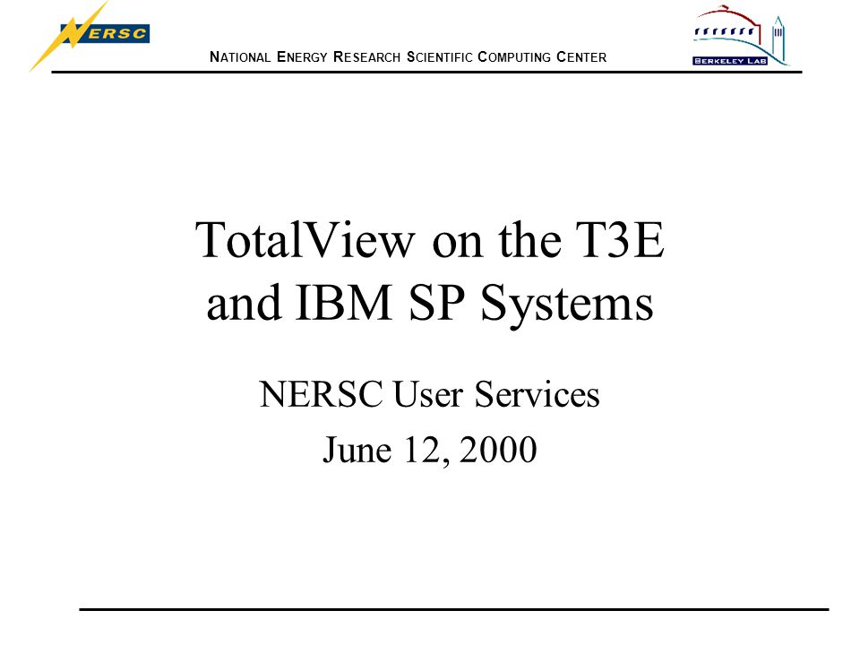 N ATIONAL E NERGY R ESEARCH S CIENTIFIC C OMPUTING C ENTER TotalView on the T3E and IBM SP Systems NERSC User Services June 12, 2000