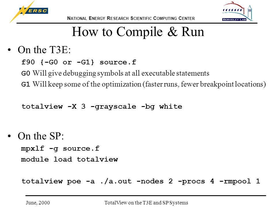 N ATIONAL E NERGY R ESEARCH S CIENTIFIC C OMPUTING C ENTER June, 2000TotalView on the T3E and SP Systems How to Compile & Run On the T3E: f90 {-G0 or -G1} source.f G0 Will give debugging symbols at all executable statements G1 Will keep some of the optimization (faster runs, fewer breakpoint locations) totalview -X 3 -grayscale -bg white On the SP: mpxlf -g source.f module load totalview totalview poe -a./a.out -nodes 2 -procs 4 -rmpool 1
