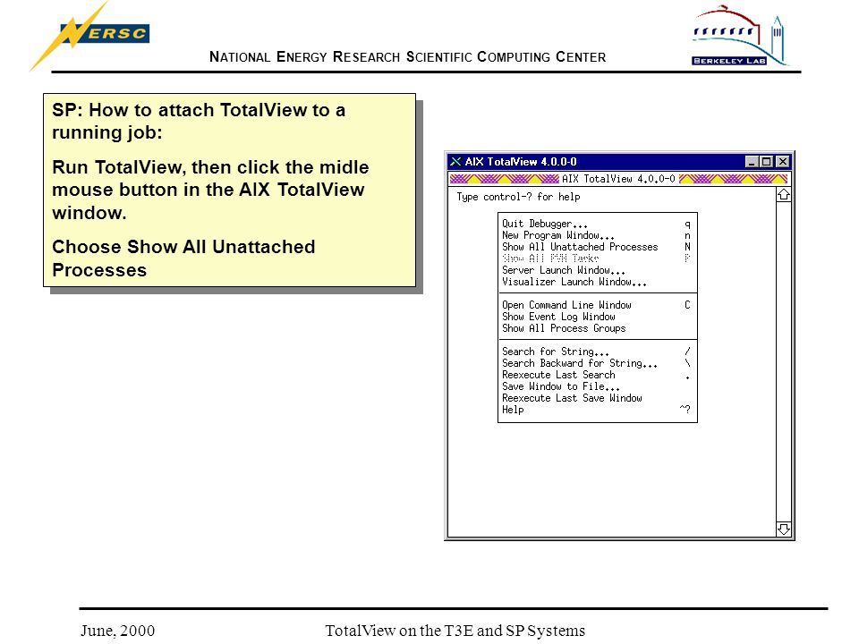 N ATIONAL E NERGY R ESEARCH S CIENTIFIC C OMPUTING C ENTER June, 2000TotalView on the T3E and SP Systems SP: How to attach TotalView to a running job: Run TotalView, then click the midle mouse button in the AIX TotalView window.