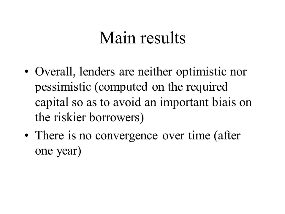 Main results Overall, lenders are neither optimistic nor pessimistic (computed on the required capital so as to avoid an important biais on the riskier borrowers) There is no convergence over time (after one year)