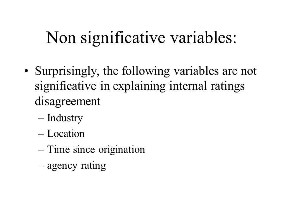 Non significative variables: Surprisingly, the following variables are not significative in explaining internal ratings disagreement –Industry –Location –Time since origination –agency rating