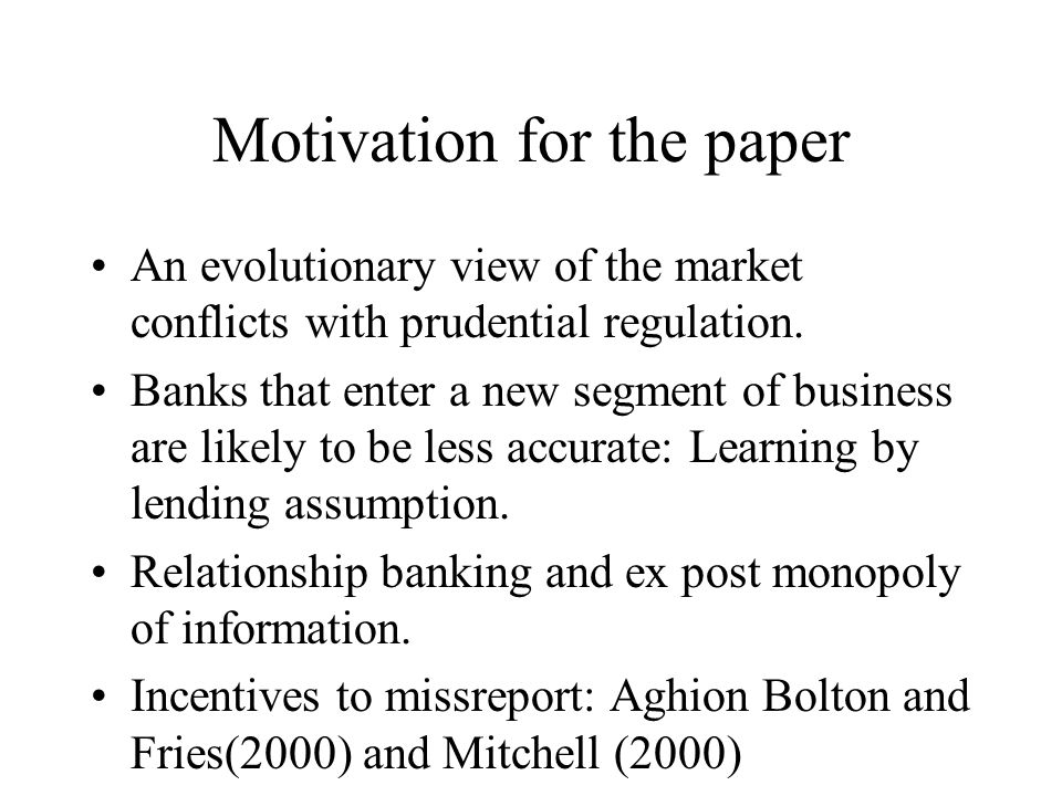 Motivation for the paper An evolutionary view of the market conflicts with prudential regulation. Banks that enter a new segment of business are likel