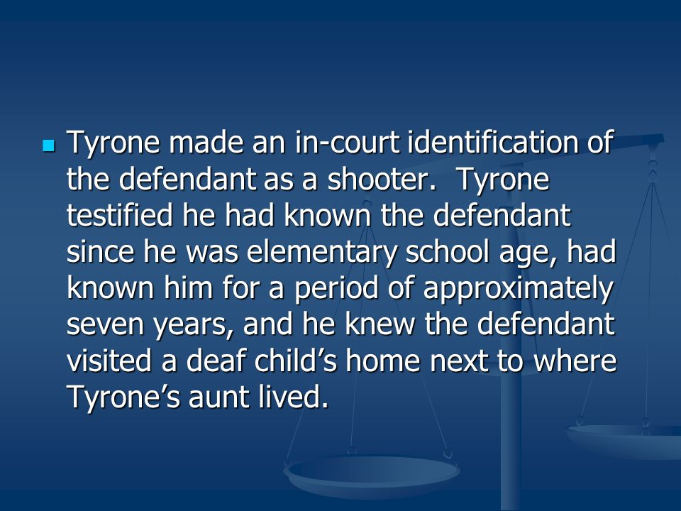 Tyrone made an in-court identification of the defendant as a shooter. Tyrone testified he had known the defendant since he was elementary school age,