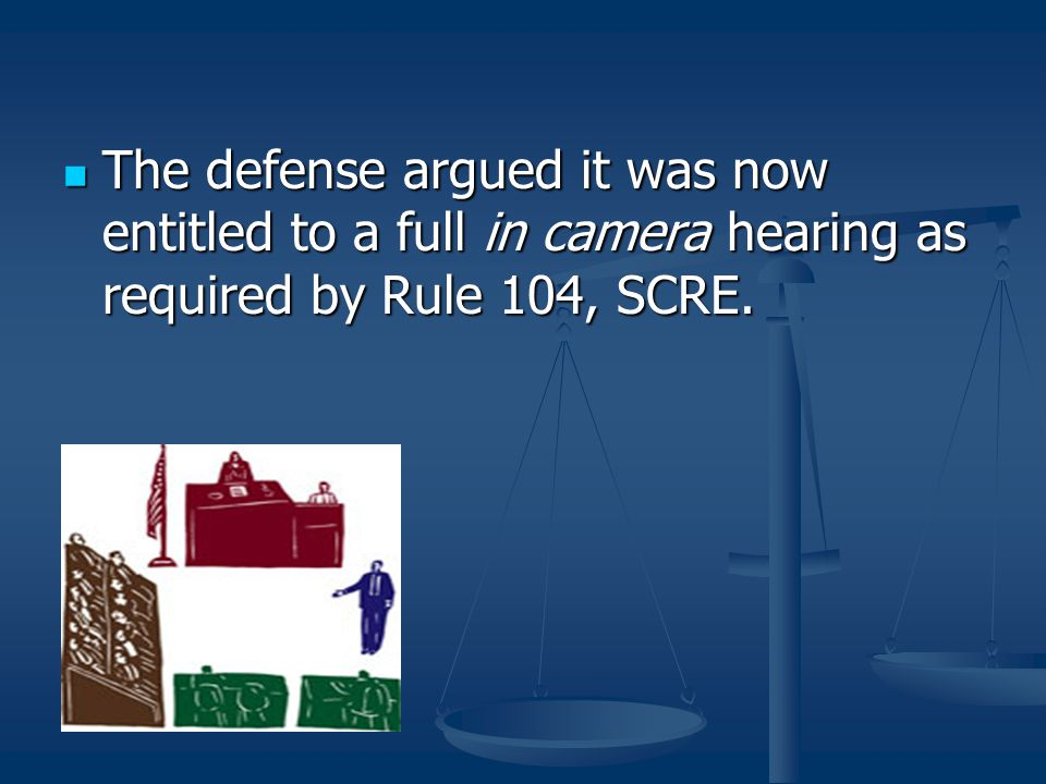 The defense argued it was now entitled to a full in camera hearing as required by Rule 104, SCRE. The defense argued it was now entitled to a full in