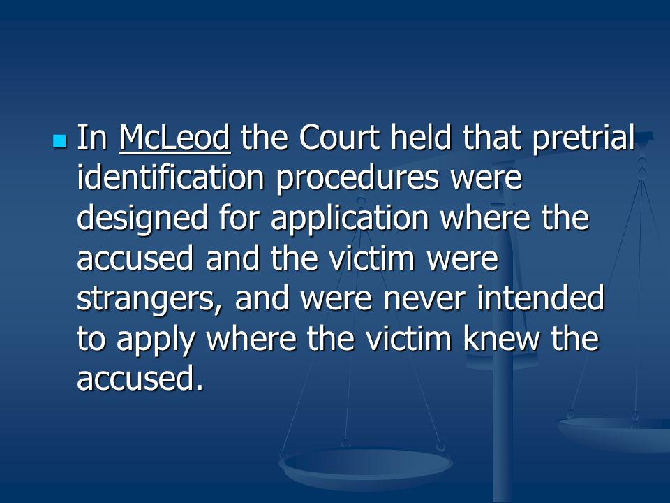 In McLeod the Court held that pretrial identification procedures were designed for application where the accused and the victim were strangers, and we