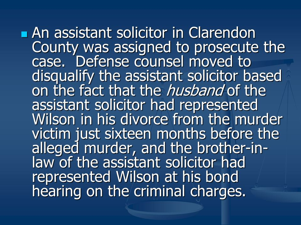 An assistant solicitor in Clarendon County was assigned to prosecute the case. Defense counsel moved to disqualify the assistant solicitor based on th