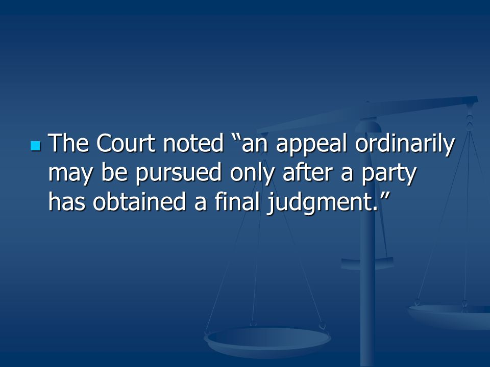 """The Court noted """"an appeal ordinarily may be pursued only after a party has obtained a final judgment."""" The Court noted """"an appeal ordinarily may be p"""