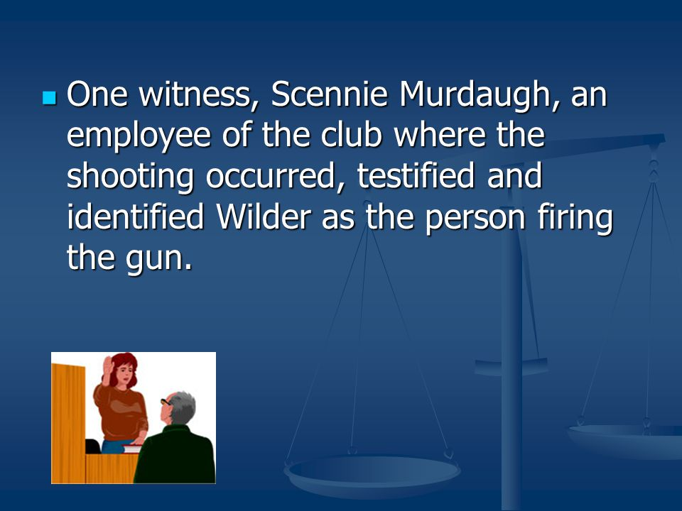 One witness, Scennie Murdaugh, an employee of the club where the shooting occurred, testified and identified Wilder as the person firing the gun. One