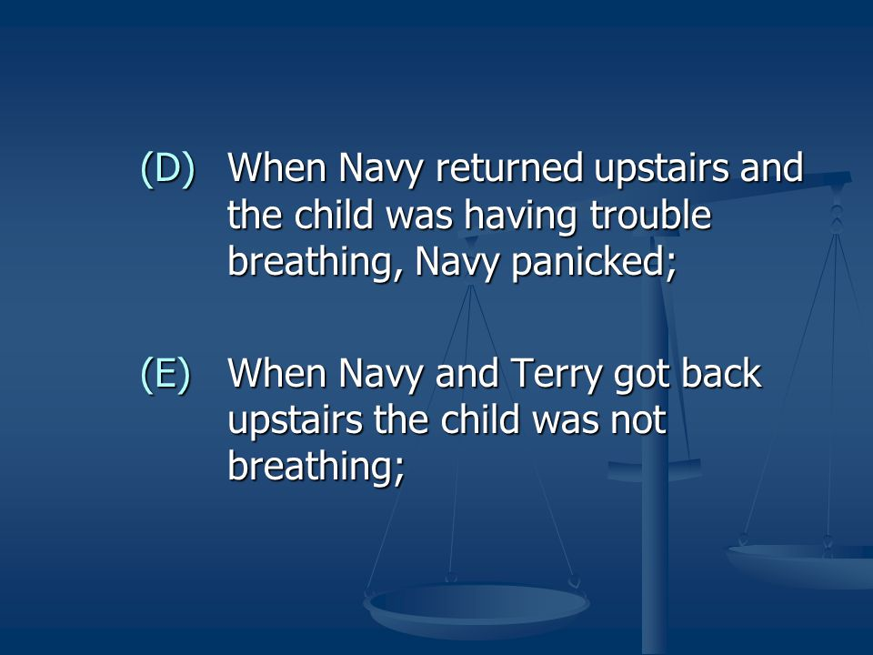 (D)When Navy returned upstairs and the child was having trouble breathing, Navy panicked; (E)When Navy and Terry got back upstairs the child was not b