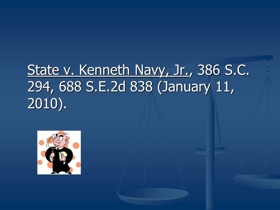 State v. Kenneth Navy, Jr., 386 S.C. 294, 688 S.E.2d 838 (January 11, 2010).