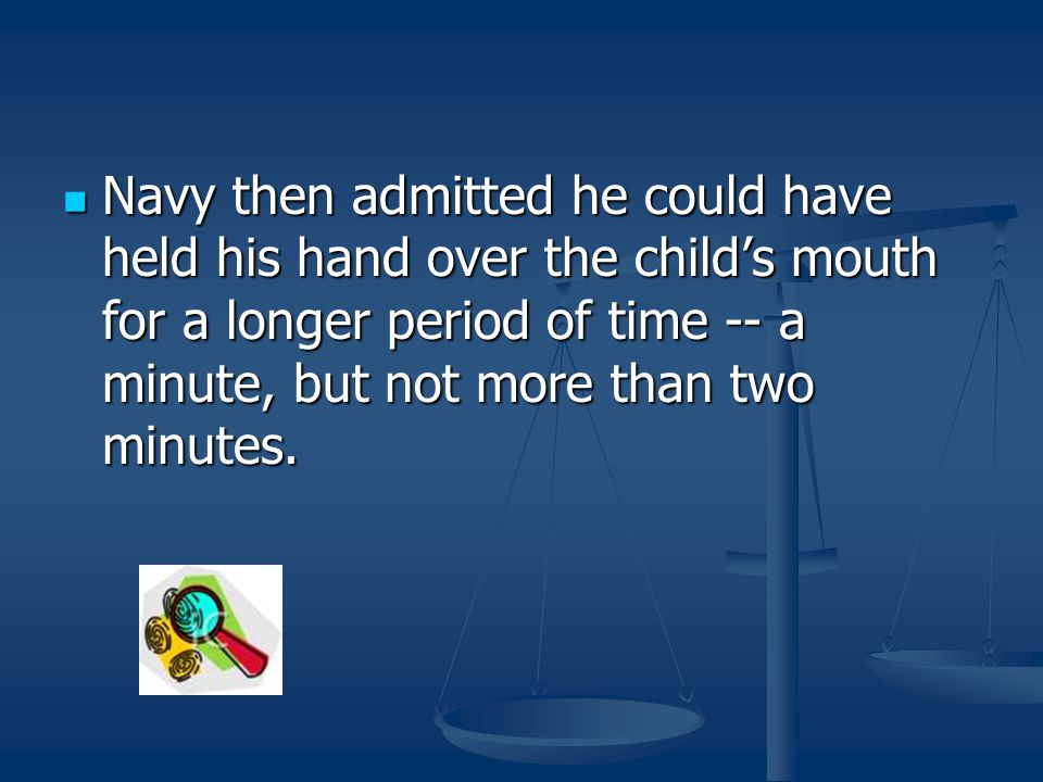 Navy then admitted he could have held his hand over the child's mouth for a longer period of time -- a minute, but not more than two minutes. Navy the