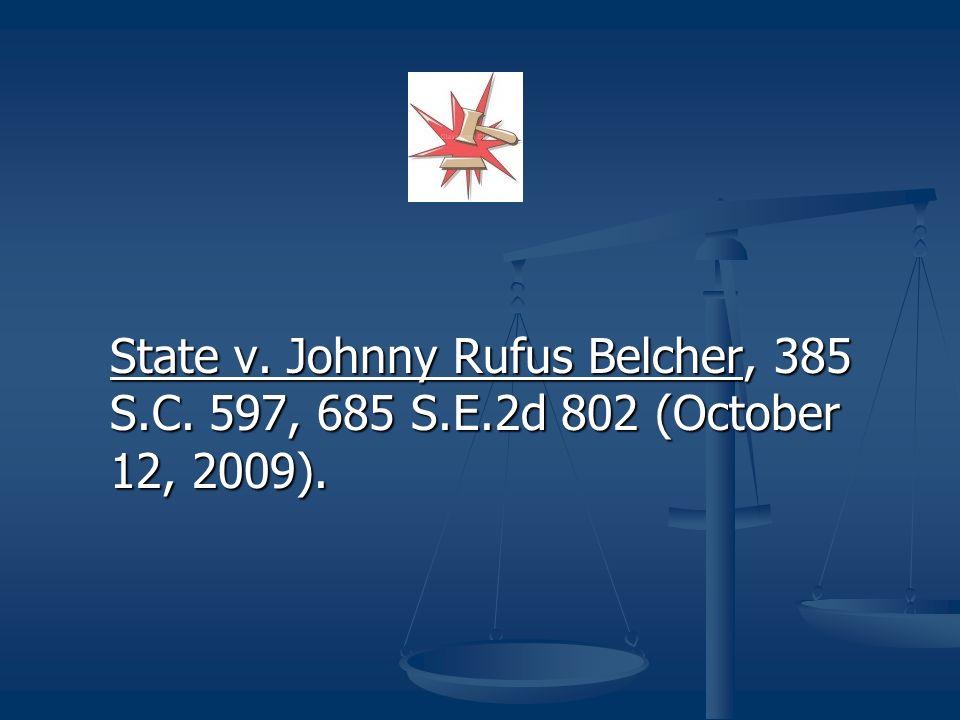 State v. Johnny Rufus Belcher, 385 S.C. 597, 685 S.E.2d 802 (October 12, 2009).