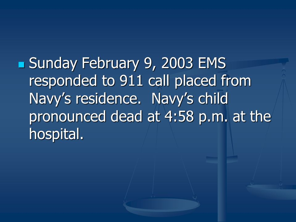 Sunday February 9, 2003 EMS responded to 911 call placed from Navy's residence. Navy's child pronounced dead at 4:58 p.m. at the hospital. Sunday Febr