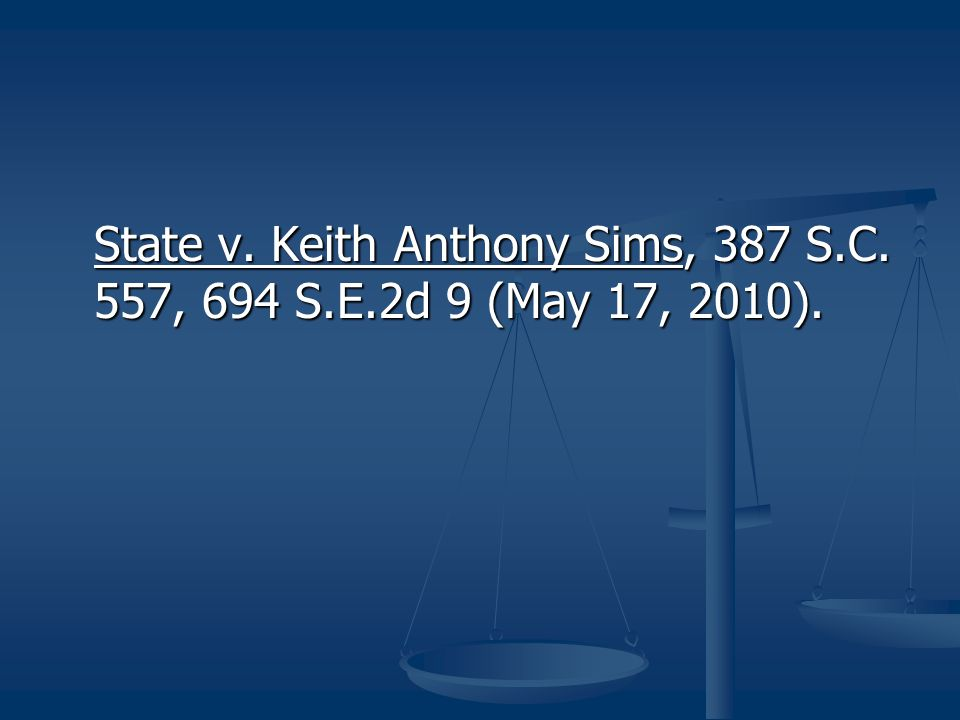 State v. Keith Anthony Sims, 387 S.C. 557, 694 S.E.2d 9 (May 17, 2010).