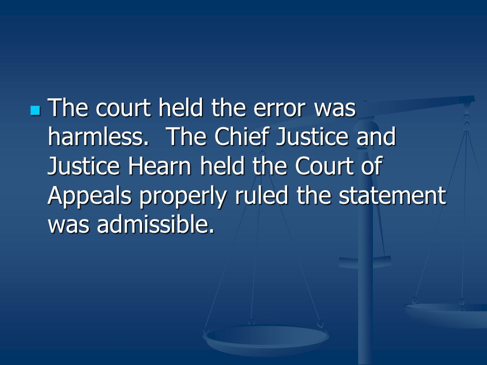 The court held the error was harmless. The Chief Justice and Justice Hearn held the Court of Appeals properly ruled the statement was admissible. The