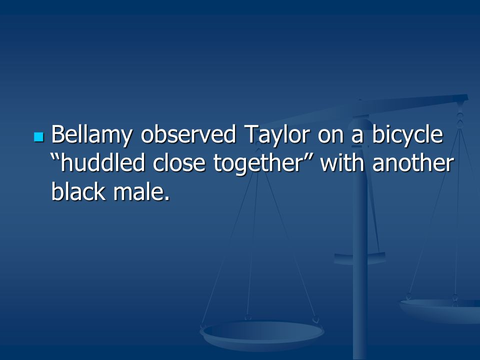 """Bellamy observed Taylor on a bicycle """"huddled close together"""" with another black male. Bellamy observed Taylor on a bicycle """"huddled close together"""" w"""