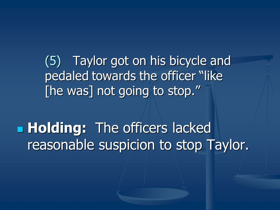 """(5)Taylor got on his bicycle and pedaled towards the officer """"like [he was] not going to stop."""" Holding: The officers lacked reasonable suspicion to s"""