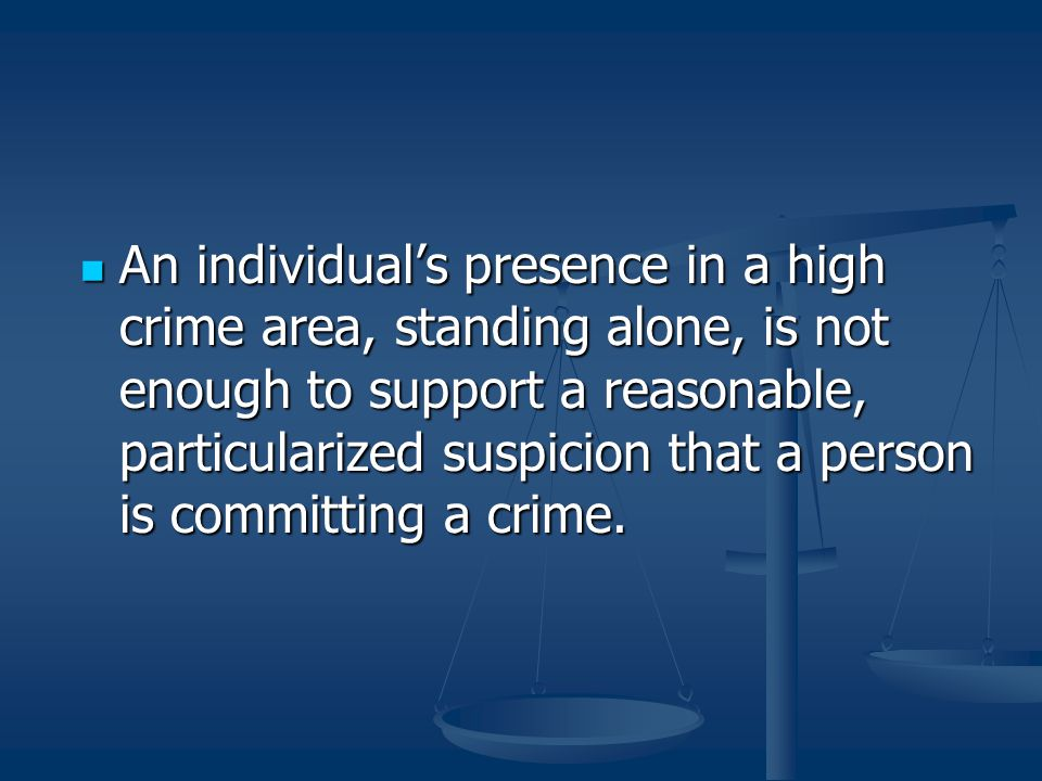 An individual's presence in a high crime area, standing alone, is not enough to support a reasonable, particularized suspicion that a person is commit