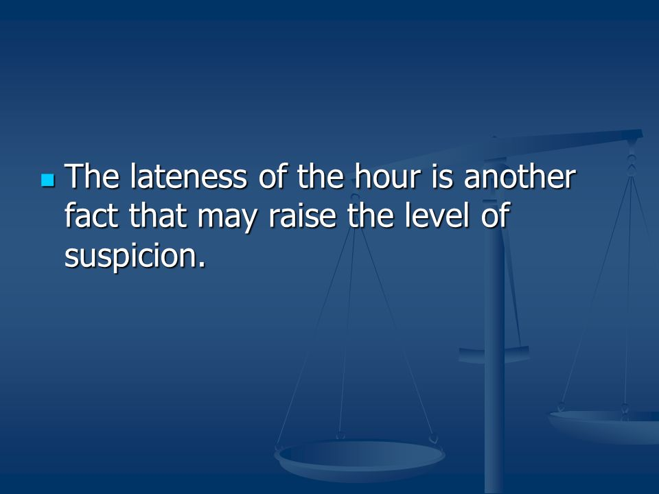 The lateness of the hour is another fact that may raise the level of suspicion. The lateness of the hour is another fact that may raise the level of s