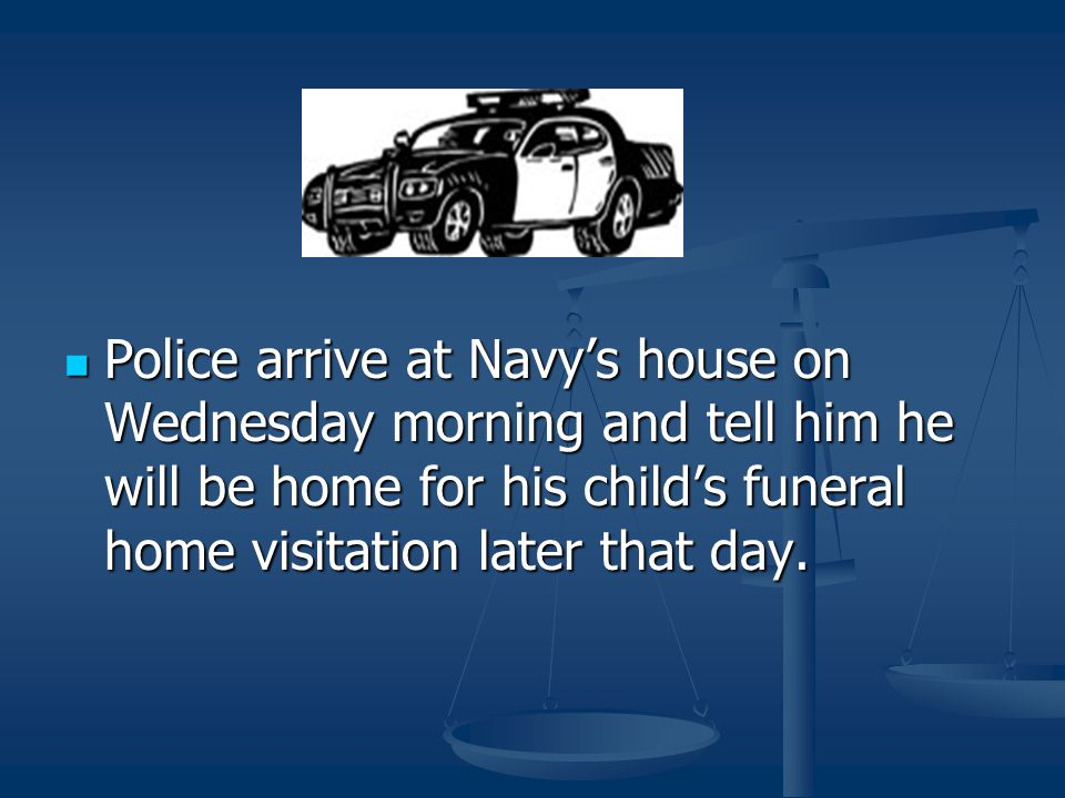 Police arrive at Navy's house on Wednesday morning and tell him he will be home for his child's funeral home visitation later that day. Police arrive