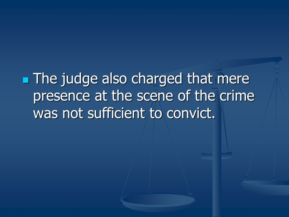 The judge also charged that mere presence at the scene of the crime was not sufficient to convict. The judge also charged that mere presence at the sc