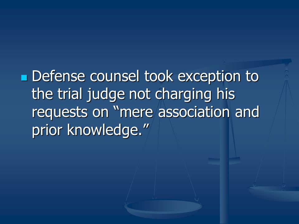 """Defense counsel took exception to the trial judge not charging his requests on """"mere association and prior knowledge."""" Defense counsel took exception"""
