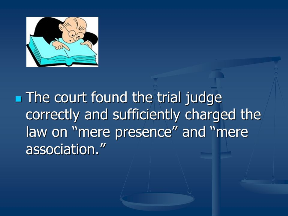 """The court found the trial judge correctly and sufficiently charged the law on """"mere presence"""" and """"mere association."""" The court found the trial judge"""