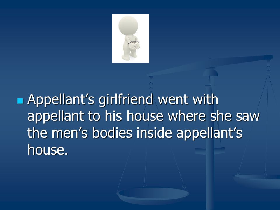 Appellant's girlfriend went with appellant to his house where she saw the men's bodies inside appellant's house. Appellant's girlfriend went with appe