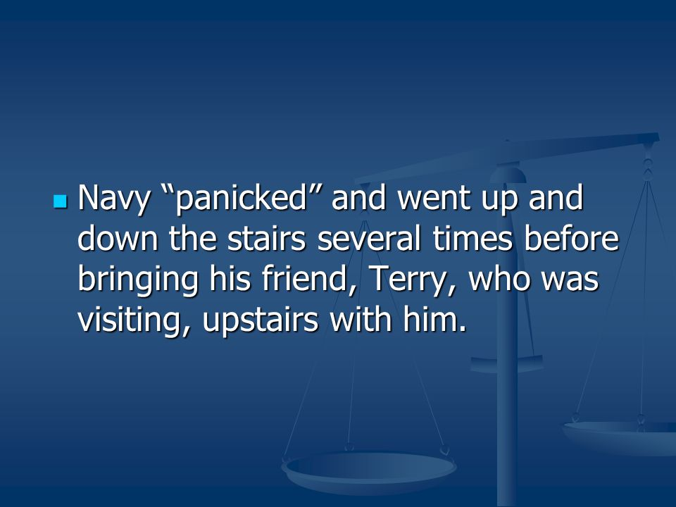 """Navy """"panicked"""" and went up and down the stairs several times before bringing his friend, Terry, who was visiting, upstairs with him. Navy """"panicked"""""""