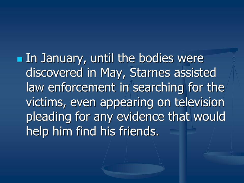 In January, until the bodies were discovered in May, Starnes assisted law enforcement in searching for the victims, even appearing on television plead