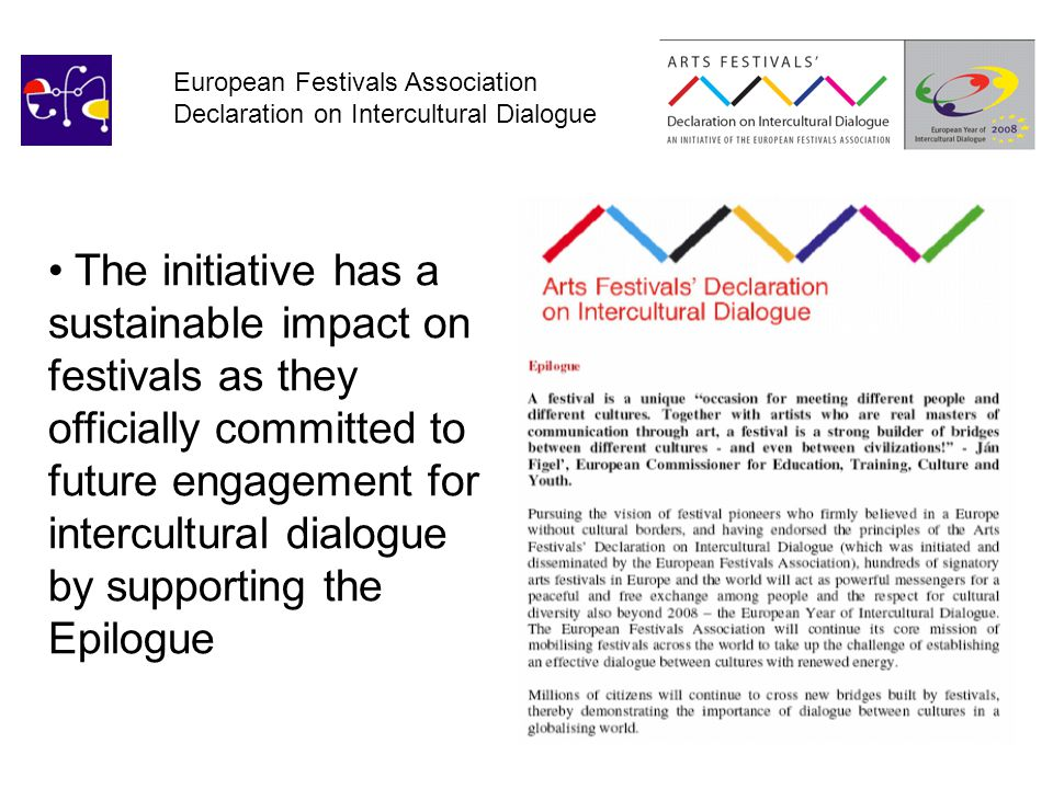 European Festivals Association Declaration on Intercultural Dialogue The initiative has a sustainable impact on festivals as they officially committed to future engagement for intercultural dialogue by supporting the Epilogue