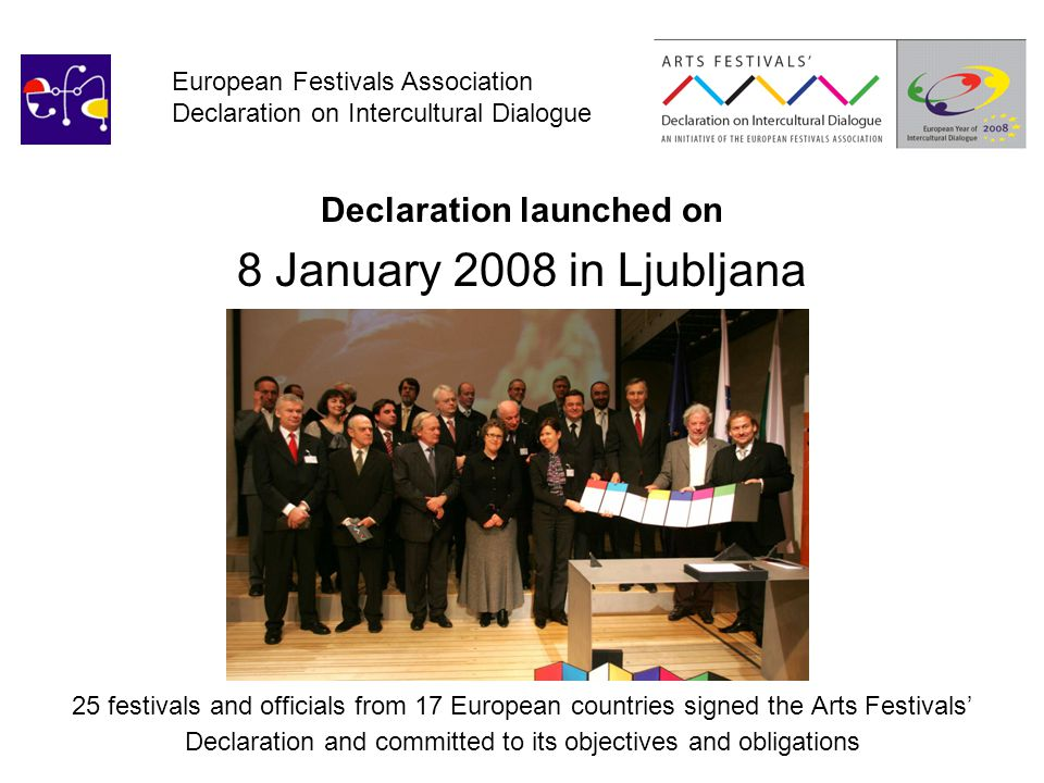 European Festivals Association Declaration on Intercultural Dialogue Declaration launched on 8 January 2008 in Ljubljana 25 festivals and officials from 17 European countries signed the Arts Festivals' Declaration and committed to its objectives and obligations