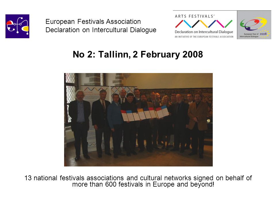 European Festivals Association Declaration on Intercultural Dialogue No 2: Tallinn, 2 February 2008 13 national festivals associations and cultural networks signed on behalf of more than 600 festivals in Europe and beyond!