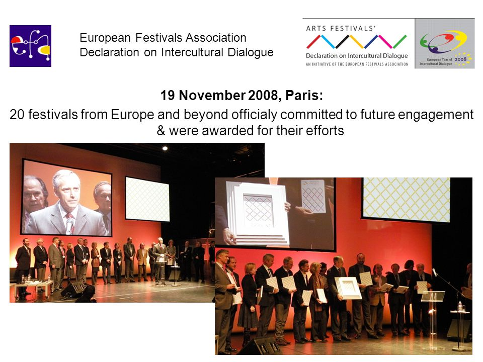 European Festivals Association Declaration on Intercultural Dialogue 19 November 2008, Paris: 20 festivals from Europe and beyond officialy committed to future engagement & were awarded for their efforts