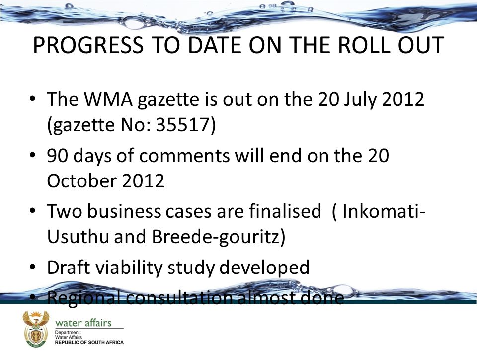 PROGRESS TO DATE ON THE ROLL OUT The WMA gazette is out on the 20 July 2012 (gazette No: 35517) 90 days of comments will end on the 20 October 2012 Two business cases are finalised ( Inkomati- Usuthu and Breede-gouritz) Draft viability study developed Regional consultation almost done