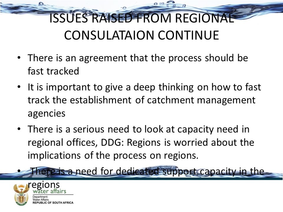 ISSUES RAISED FROM REGIONAL CONSULATAION CONTINUE There is an agreement that the process should be fast tracked It is important to give a deep thinking on how to fast track the establishment of catchment management agencies There is a serious need to look at capacity need in regional offices, DDG: Regions is worried about the implications of the process on regions.