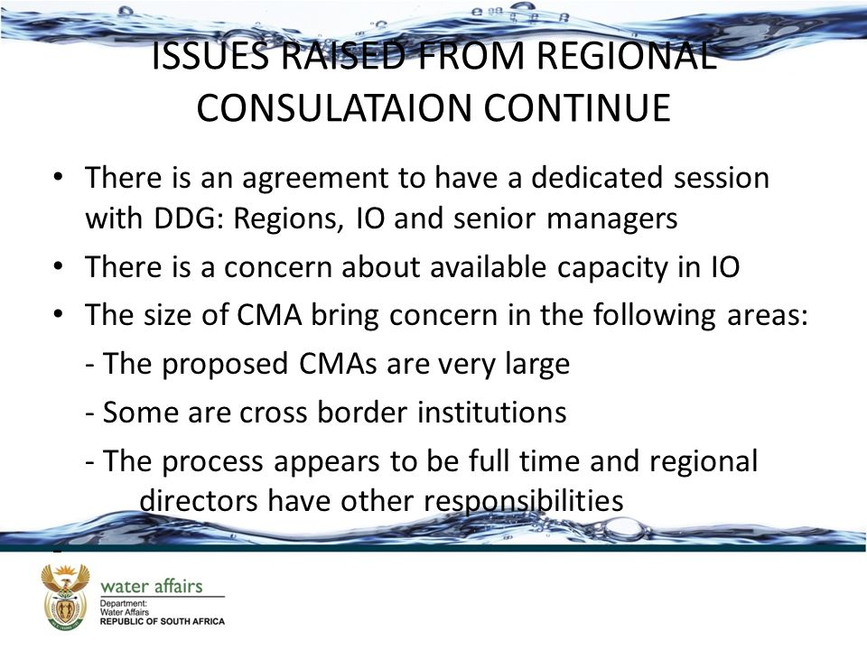 ISSUES RAISED FROM REGIONAL CONSULATAION CONTINUE There is an agreement to have a dedicated session with DDG: Regions, IO and senior managers There is a concern about available capacity in IO The size of CMA bring concern in the following areas: - The proposed CMAs are very large - Some are cross border institutions - The process appears to be full time and regional directors have other responsibilities -