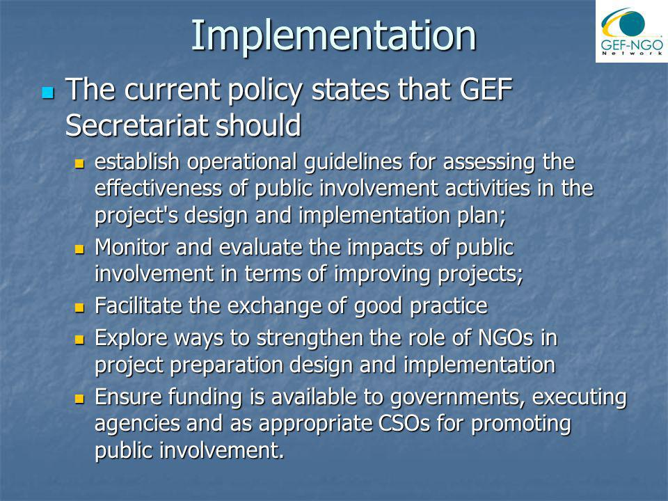 Implementation The current policy states that GEF Secretariat should The current policy states that GEF Secretariat should establish operational guidelines for assessing the effectiveness of public involvement activities in the project s design and implementation plan; establish operational guidelines for assessing the effectiveness of public involvement activities in the project s design and implementation plan; Monitor and evaluate the impacts of public involvement in terms of improving projects; Monitor and evaluate the impacts of public involvement in terms of improving projects; Facilitate the exchange of good practice Facilitate the exchange of good practice Explore ways to strengthen the role of NGOs in project preparation design and implementation Explore ways to strengthen the role of NGOs in project preparation design and implementation Ensure funding is available to governments, executing agencies and as appropriate CSOs for promoting public involvement.