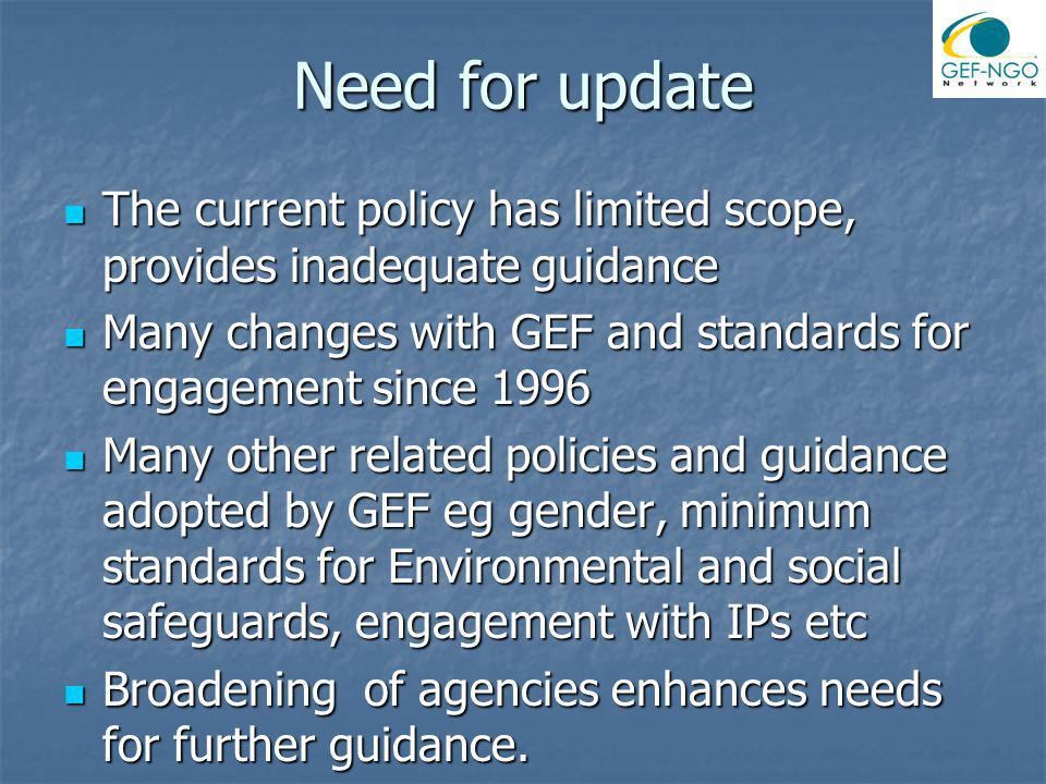 Need for update The current policy has limited scope, provides inadequate guidance The current policy has limited scope, provides inadequate guidance Many changes with GEF and standards for engagement since 1996 Many changes with GEF and standards for engagement since 1996 Many other related policies and guidance adopted by GEF eg gender, minimum standards for Environmental and social safeguards, engagement with IPs etc Many other related policies and guidance adopted by GEF eg gender, minimum standards for Environmental and social safeguards, engagement with IPs etc Broadening of agencies enhances needs for further guidance.
