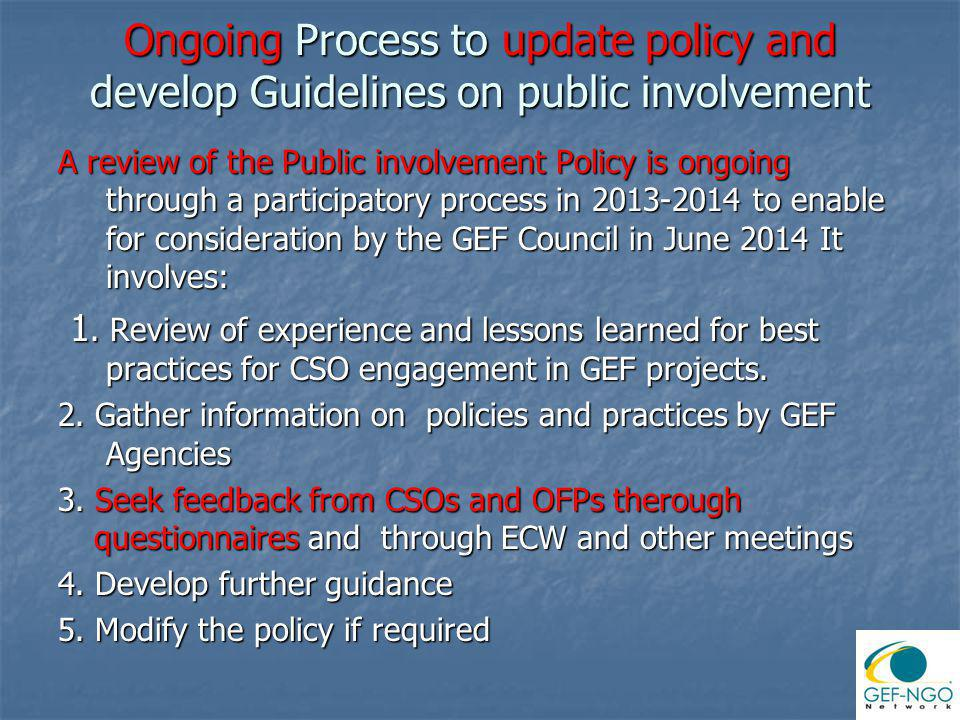 Ongoing Process to update policy and develop Guidelines on public involvement A review of the Public involvement Policy is ongoing through a participatory process in 2013-2014 to enable for consideration by the GEF Council in June 2014 It involves: 1.