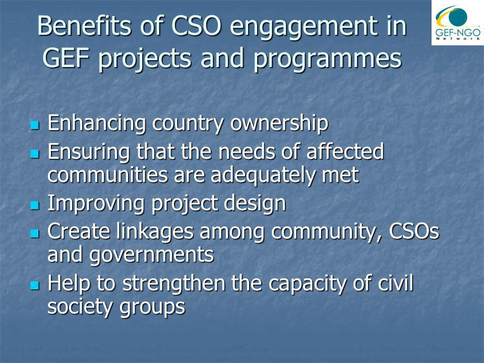 Benefits of CSO engagement in GEF projects and programmes Enhancing country ownership Enhancing country ownership Ensuring that the needs of affected communities are adequately met Ensuring that the needs of affected communities are adequately met Improving project design Improving project design Create linkages among community, CSOs and governments Create linkages among community, CSOs and governments Help to strengthen the capacity of civil society groups Help to strengthen the capacity of civil society groups