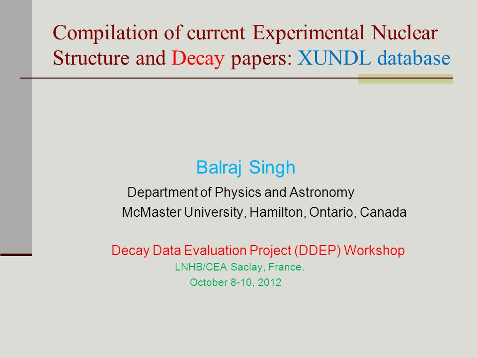 Compilation of current Experimental Nuclear Structure and Decay papers: XUNDL database Balraj Singh Department of Physics and Astronomy McMaster University, Hamilton, Ontario, Canada Decay Data Evaluation Project (DDEP) Workshop LNHB/CEA Saclay, France.