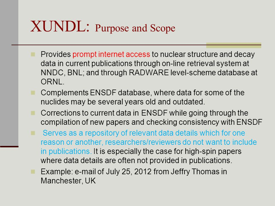 XUNDL: Purpose and Scope Provides prompt internet access to nuclear structure and decay data in current publications through on-line retrieval system at NNDC, BNL; and through RADWARE level-scheme database at ORNL.