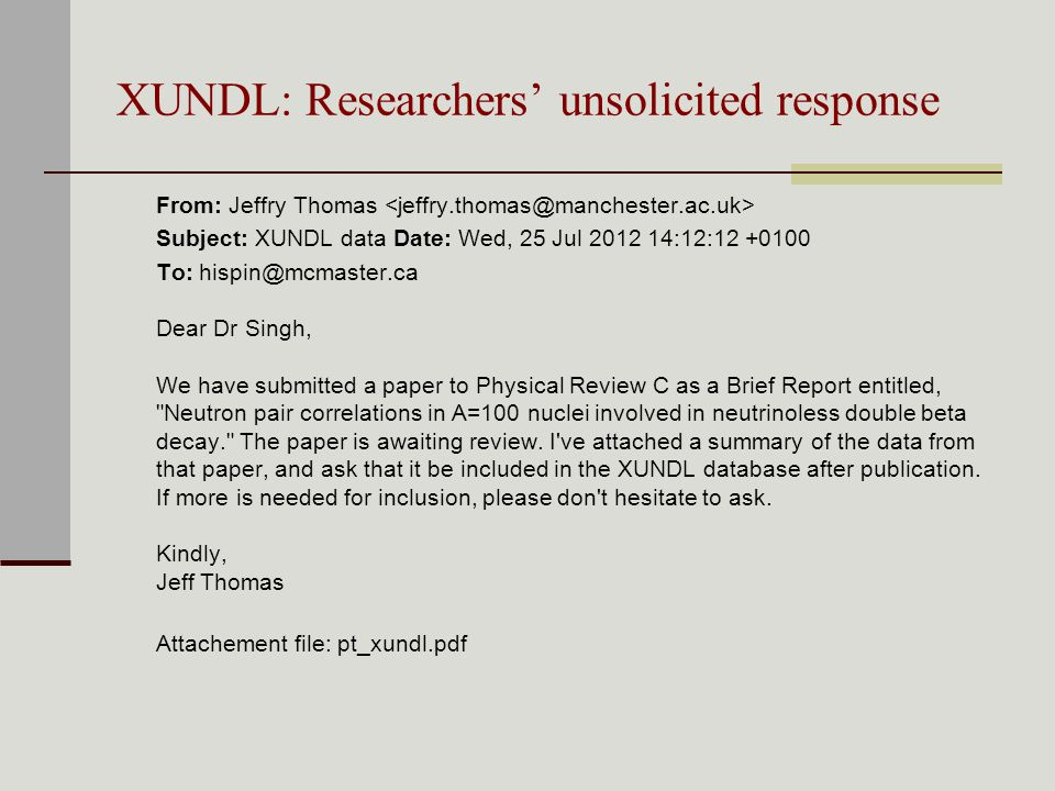 XUNDL: Researchers' unsolicited response From: Jeffry Thomas Subject: XUNDL data Date: Wed, 25 Jul :12: To: Dear Dr Singh, We have submitted a paper to Physical Review C as a Brief Report entitled, Neutron pair correlations in A=100 nuclei involved in neutrinoless double beta decay. The paper is awaiting review.